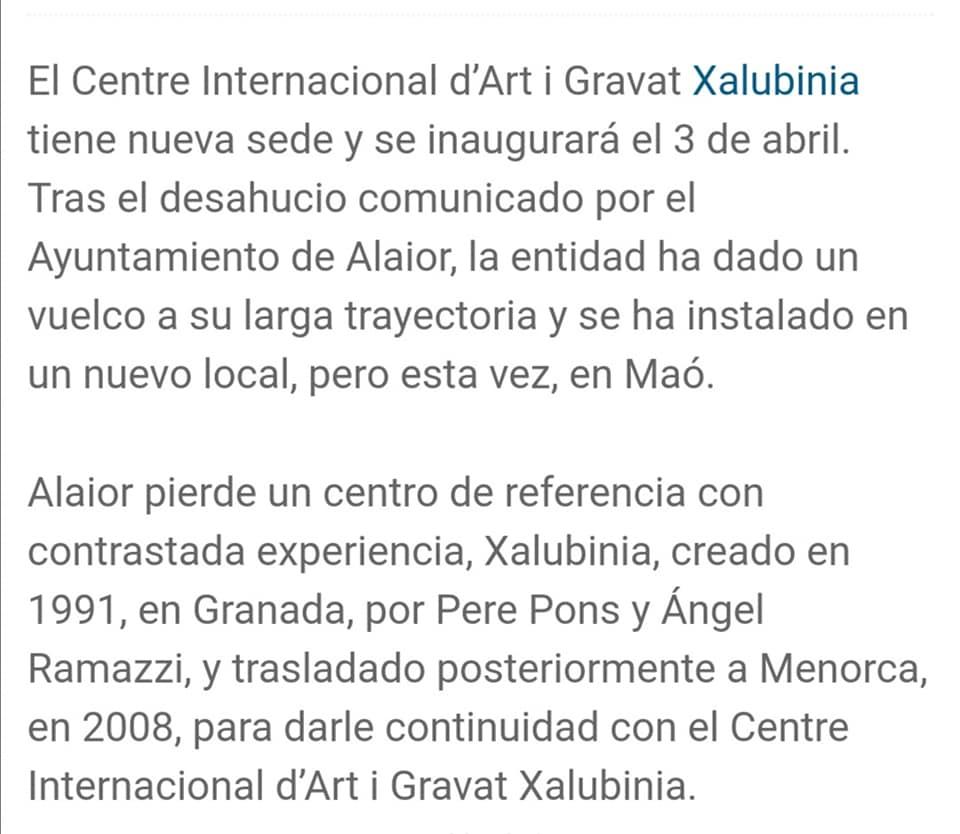 May be an image of text que diu 'El Centre Internacional d'Art i Gravat Xalubinia tiene nueva sede y se inaugurará el 3 de abril. Tras el desahucio comunicado por el Ayuntamiento de Alaior, la entidad ha dado un vuelco a su larga trayectoria y se ha instalado en un nuevo local, pero esta vez, en Maó. Alaior pierde un centro de referencia con contrastada experiencia, Xalubinia, creado en 1991, en Granada, por Pere Pons y Ángel Ramazzi, y trasladado posteriormente a Menorca, en 2008, para darle continuidad con el Centre Internacional d'Arti Gravat Xalubinia.'